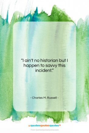 """Charles M. Russell quote: """"I ain't no historian but I happen…""""- at QuotesQuotesQuotes.com"""