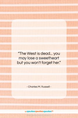 """Charles M. Russell quote: """"The West is dead… you may lose…""""- at QuotesQuotesQuotes.com"""