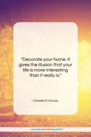 """Charles M. Schulz quote: """"Decorate your home. It gives the illusion…""""- at QuotesQuotesQuotes.com"""
