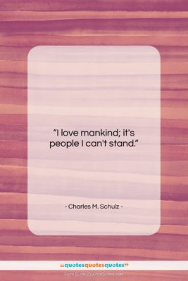 "Charles M. Schulz quote: ""I love mankind; it's people I can't…""- at QuotesQuotesQuotes.com"