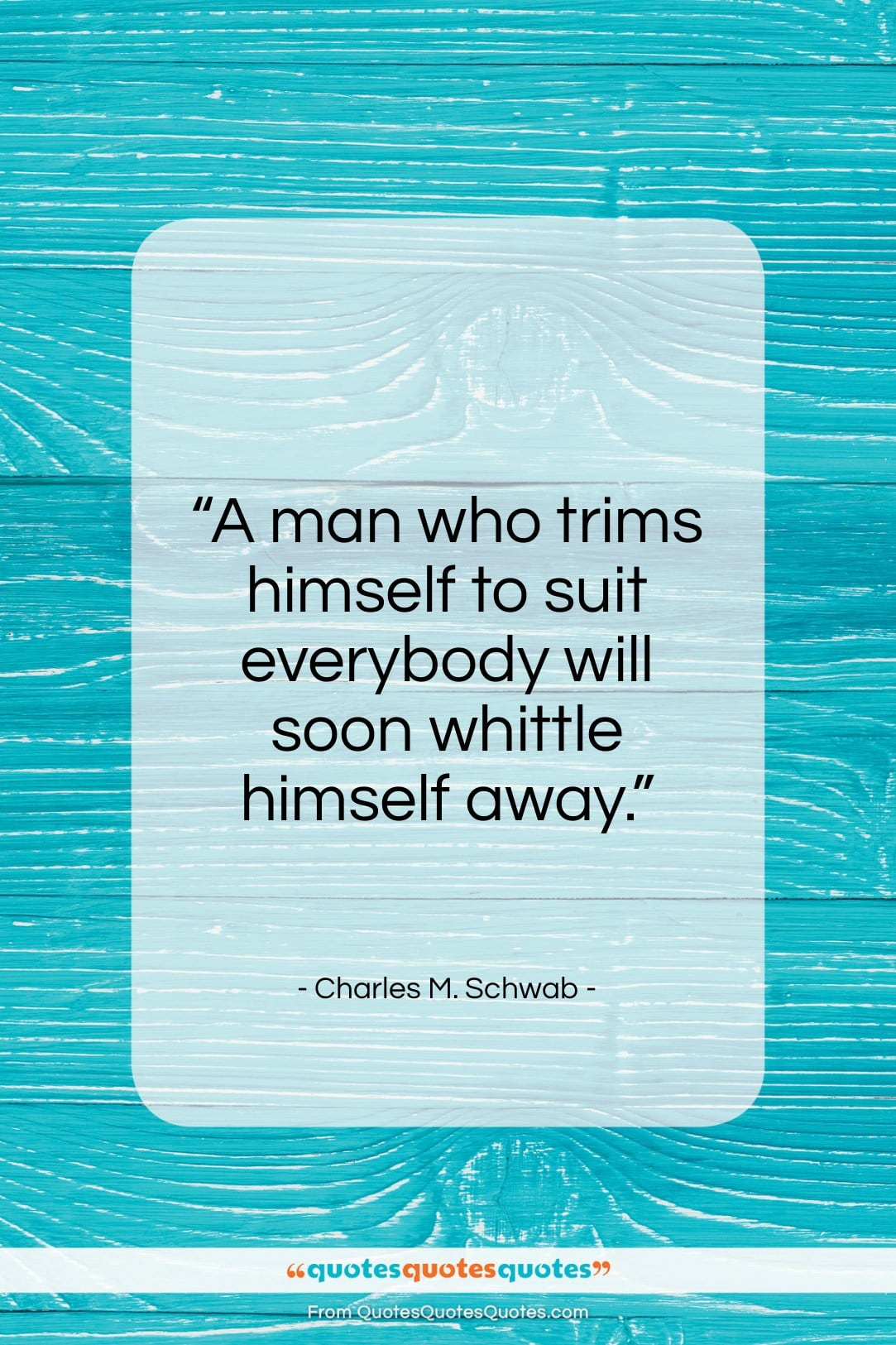 """Charles M. Schwab quote: """"A man who trims himself to suit everybody…""""- at QuotesQuotesQuotes.com"""
