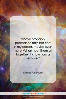 """Charles M. Schwab quote: """"I have probably purchased fifty 'hot tips'…""""- at QuotesQuotesQuotes.com"""