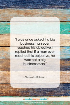 """Charles M. Schwab quote: """"I was once asked if a big…""""- at QuotesQuotesQuotes.com"""