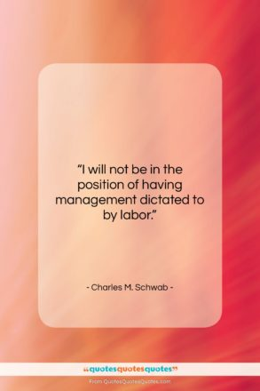 """Charles M. Schwab quote: """"I will not be in the position…""""- at QuotesQuotesQuotes.com"""
