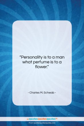 """Charles M. Schwab quote: """"Personality is to a man what perfume…""""- at QuotesQuotesQuotes.com"""