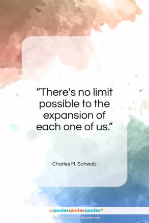 "Charles M. Schwab quote: ""There's no limit possible to the expansion…""- at QuotesQuotesQuotes.com"