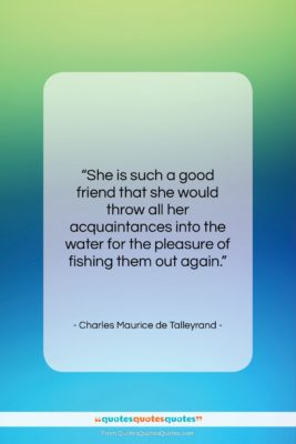 """Charles Maurice de Talleyrand quote: """"She is such a good friend that…""""- at QuotesQuotesQuotes.com"""
