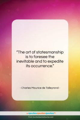 """Charles Maurice de Talleyrand quote: """"The art of statesmanship is to foresee…""""- at QuotesQuotesQuotes.com"""