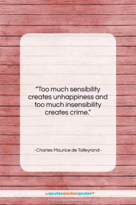 "Charles Maurice de Talleyrand quote: ""Too much sensibility creates unhappiness and too…""- at QuotesQuotesQuotes.com"