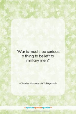 """Charles Maurice de Talleyrand quote: """"War is much too serious a thing…""""- at QuotesQuotesQuotes.com"""
