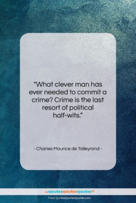"""Charles Maurice de Talleyrand quote: """"What clever man has ever needed to…""""- at QuotesQuotesQuotes.com"""
