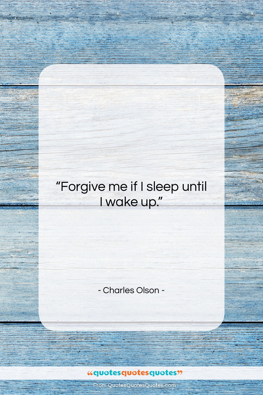 """Charles Olson quote: """"Forgive me if I sleep until I…""""- at QuotesQuotesQuotes.com"""
