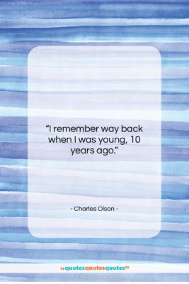 "Charles Olson quote: ""I remember way back when I was…""- at QuotesQuotesQuotes.com"