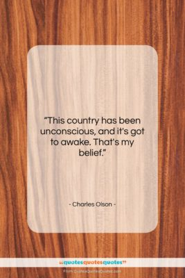 """Charles Olson quote: """"This country has been unconscious, and it's…""""- at QuotesQuotesQuotes.com"""