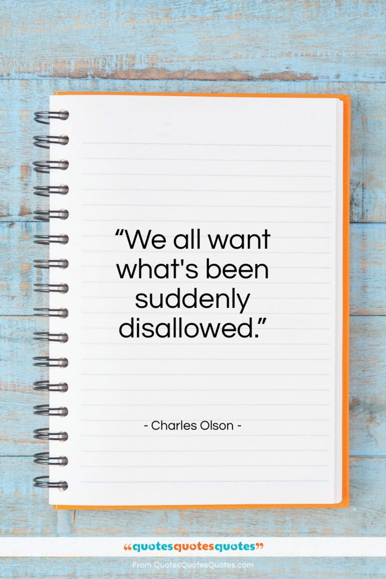 "Charles Olson quote: ""We all want what's been suddenly disallowed.""- at QuotesQuotesQuotes.com"