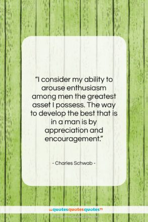 """Charles Schwab quote: """"I consider my ability to arouse enthusiasm…""""- at QuotesQuotesQuotes.com"""
