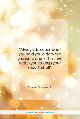 "Charles Scribner, Jr. quote: ""Always do sober what you said you'd…""- at QuotesQuotesQuotes.com"
