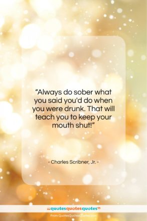 """Charles Scribner, Jr. quote: """"Always do sober what you said you'd…""""- at QuotesQuotesQuotes.com"""