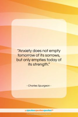 "Charles Spurgeon quote: ""Anxiety does not empty tomorrow of its…""- at QuotesQuotesQuotes.com"