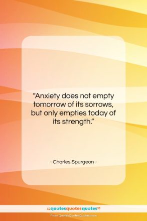 """Charles Spurgeon quote: """"Anxiety does not empty tomorrow of its…""""- at QuotesQuotesQuotes.com"""