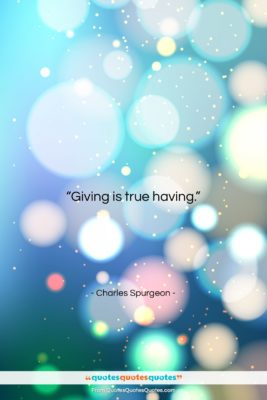 """Charles Spurgeon quote: """"Giving is true having….""""- at QuotesQuotesQuotes.com"""