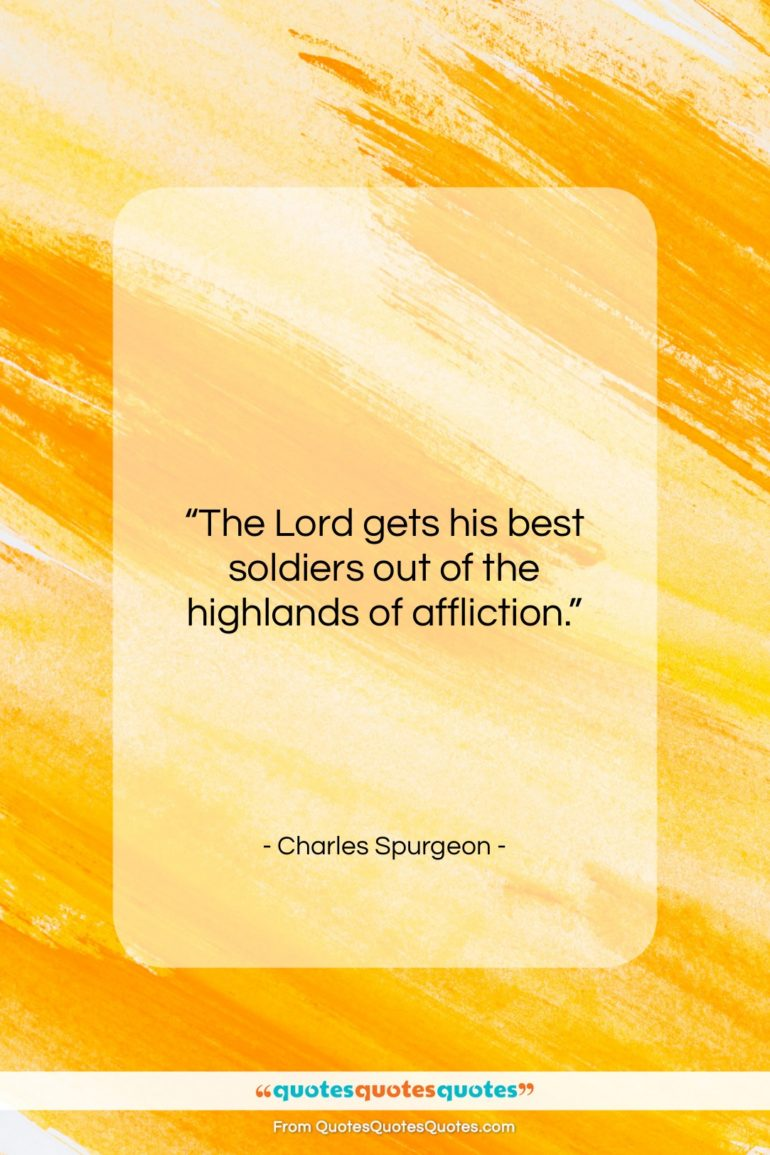 """Charles Spurgeon quote: """"The Lord gets his best soldiers out…""""- at QuotesQuotesQuotes.com"""