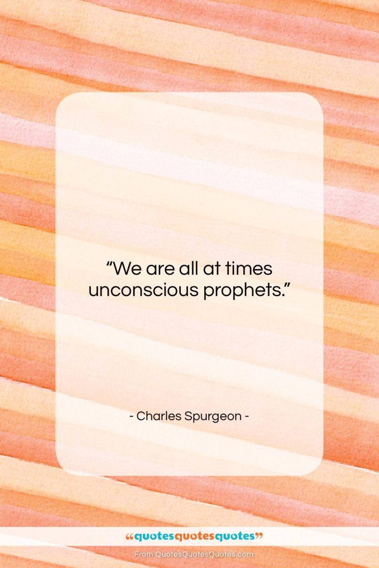 """Charles Spurgeon quote: """"We are all at times unconscious prophets….""""- at QuotesQuotesQuotes.com"""