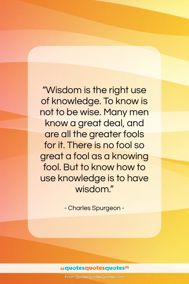 """Charles Spurgeon quote: """"Wisdom is the right use of knowledge….""""- at QuotesQuotesQuotes.com"""