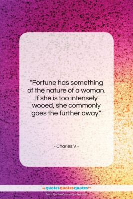 "Charles V quote: ""Fortune has something of the nature of…""- at QuotesQuotesQuotes.com"