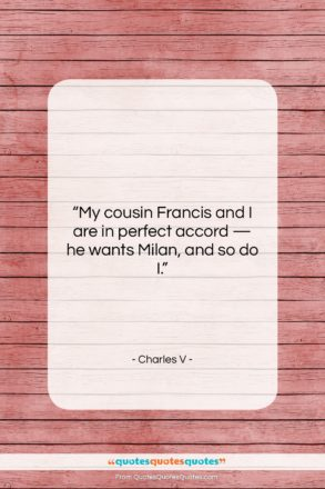 """Charles V quote: """"My cousin Francis and I are in…""""- at QuotesQuotesQuotes.com"""