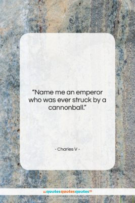 """Charles V quote: """"Name me an emperor who was ever…""""- at QuotesQuotesQuotes.com"""