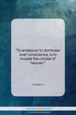 """Charles V quote: """"To endeavor to domineer over conscience, is…""""- at QuotesQuotesQuotes.com"""