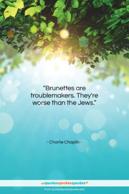 """Charlie Chaplin quote: """"Brunettes are troublemakers. They're worse than the…""""- at QuotesQuotesQuotes.com"""