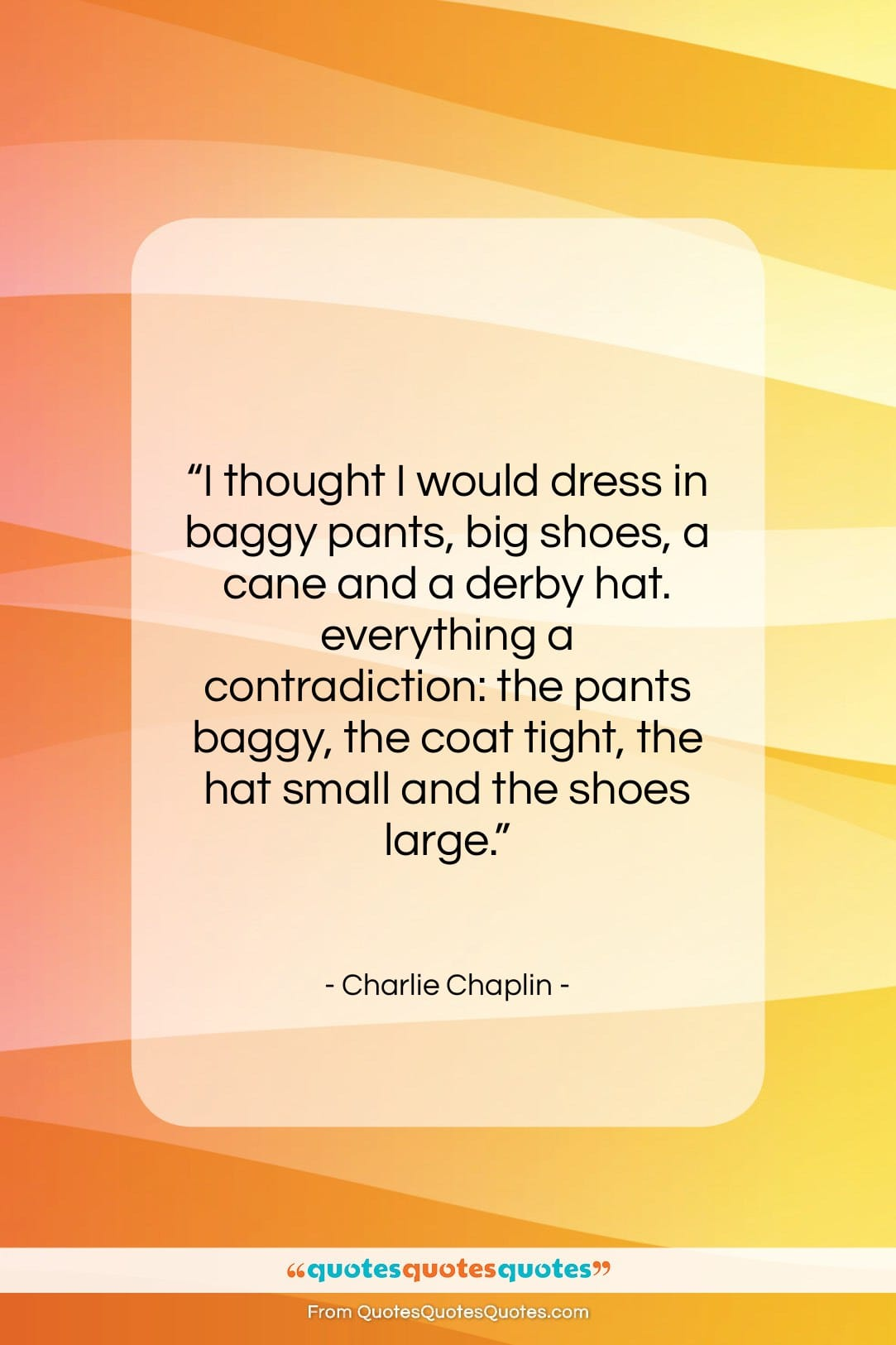 """Charlie Chaplin quote: """"I thought I would dress in baggy…""""- at QuotesQuotesQuotes.com"""