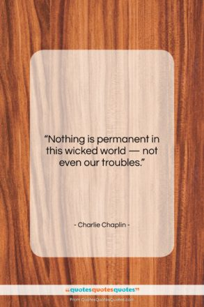 """Charlie Chaplin quote: """"Nothing is permanent in this wicked world…""""- at QuotesQuotesQuotes.com"""
