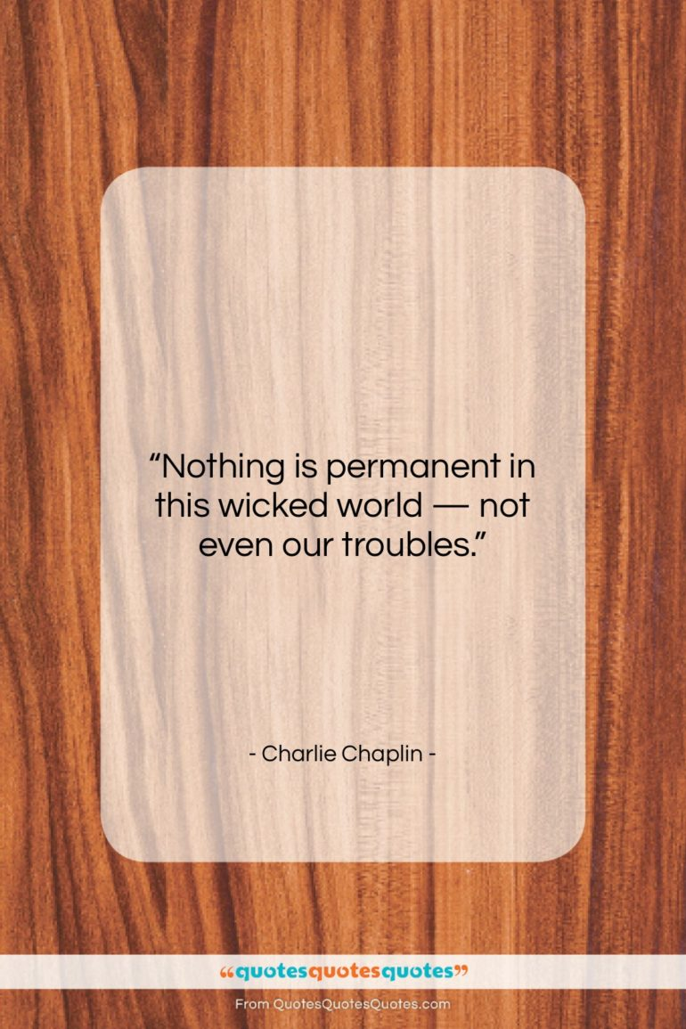 "Charlie Chaplin quote: ""Nothing is permanent in this wicked world…""- at QuotesQuotesQuotes.com"
