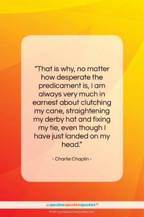 """Charlie Chaplin quote: """"That is why, no matter how desperate…""""- at QuotesQuotesQuotes.com"""