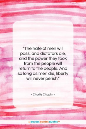"""Charlie Chaplin quote: """"The hate of men will pass, and…""""- at QuotesQuotesQuotes.com"""