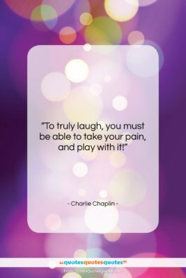 """Charlie Chaplin quote: """"To truly laugh, you must be able…""""- at QuotesQuotesQuotes.com"""