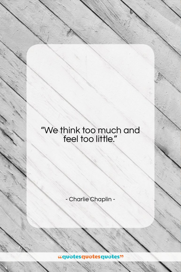 "Charlie Chaplin quote: ""We think too much and feel too…""- at QuotesQuotesQuotes.com"