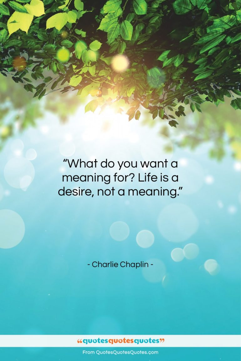 """Charlie Chaplin quote: """"What do you want a meaning for?…""""- at QuotesQuotesQuotes.com"""