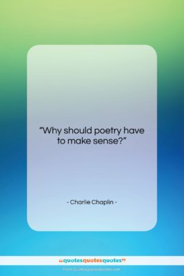 """Charlie Chaplin quote: """"Why should poetry have to make sense?…""""- at QuotesQuotesQuotes.com"""