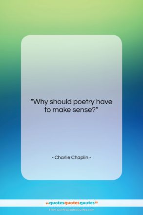 "Charlie Chaplin quote: ""Why should poetry have to make sense?…""- at QuotesQuotesQuotes.com"