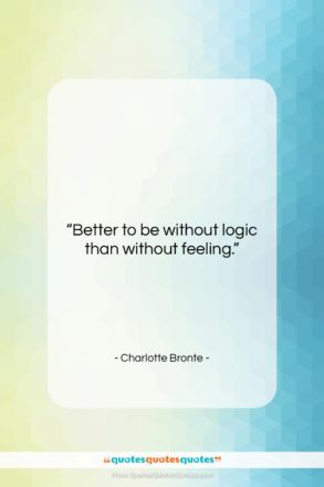 """Charlotte Bronte quote: """"Better to be without logic than without…""""- at QuotesQuotesQuotes.com"""