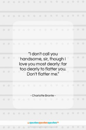 """Charlotte Bronte quote: """"I don't call you handsome, sir, though…""""- at QuotesQuotesQuotes.com"""