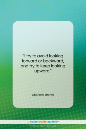 """Charlotte Bronte quote: """"I try to avoid looking forward or…""""- at QuotesQuotesQuotes.com"""