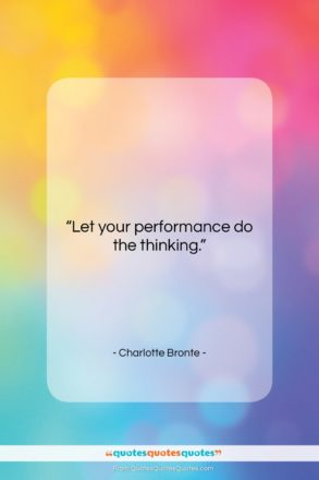 """Charlotte Bronte quote: """"Let your performance do the thinking….""""- at QuotesQuotesQuotes.com"""