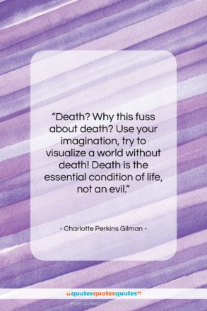 """Charlotte Perkins Gilman quote: """"Death? Why this fuss about death? Use…""""- at QuotesQuotesQuotes.com"""
