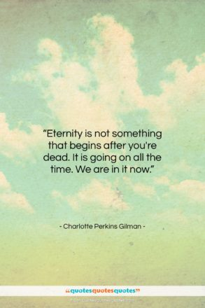 """Charlotte Perkins Gilman quote: """"Eternity is not something that begins after…""""- at QuotesQuotesQuotes.com"""