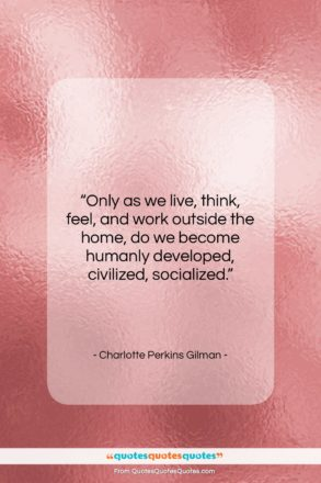 """Charlotte Perkins Gilman quote: """"Only as we live, think, feel, and…""""- at QuotesQuotesQuotes.com"""